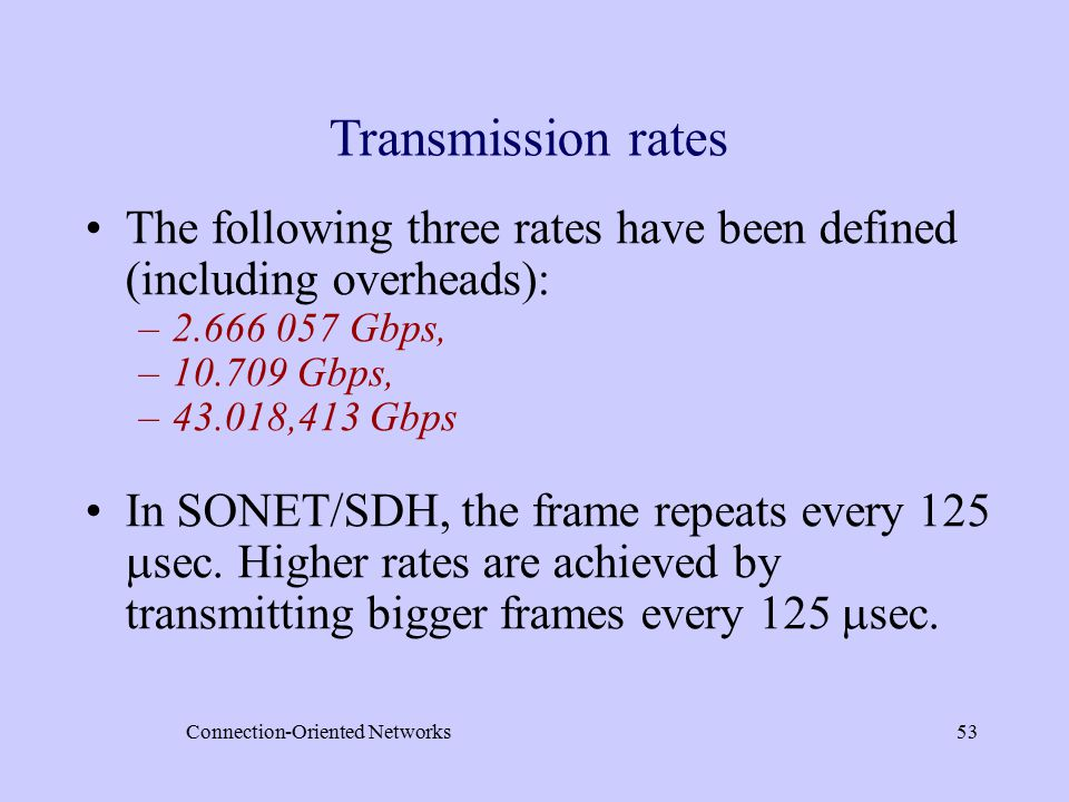 Connection-Oriented Networks53 Transmission rates The following three rates have been defined (including overheads): –2.666 057 Gbps, –10.709 Gbps, –43.018,413 Gbps In SONET/SDH, the frame repeats every 125  sec.