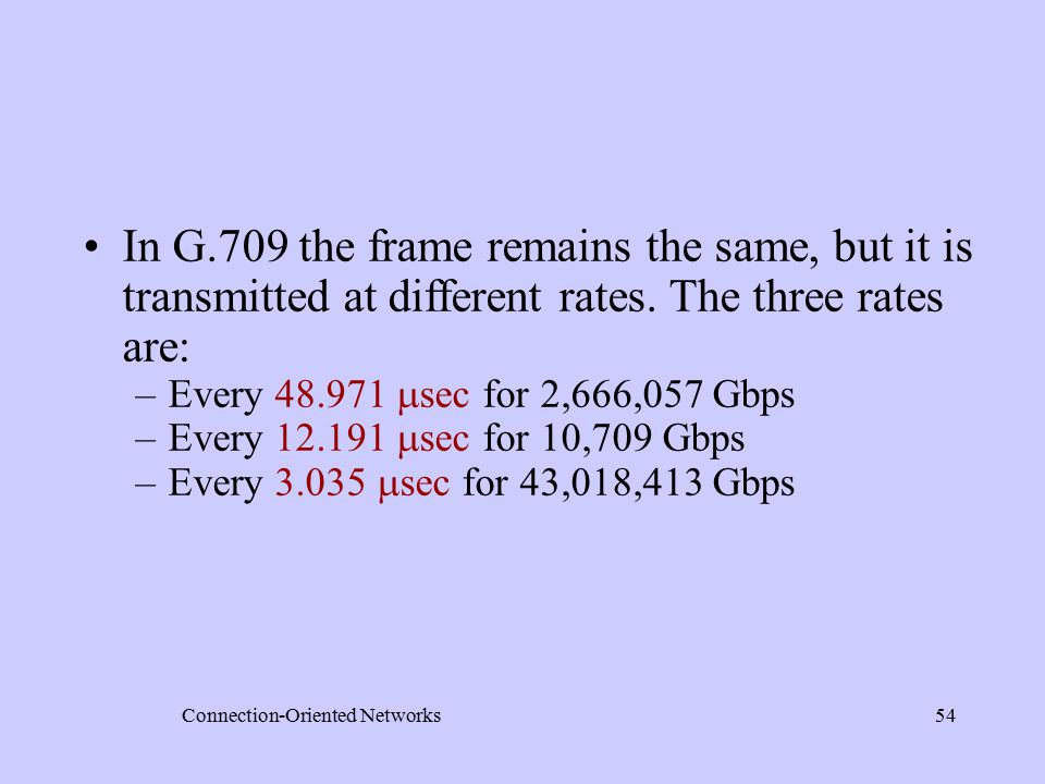 Connection-Oriented Networks54 In G.709 the frame remains the same, but it is transmitted at different rates.
