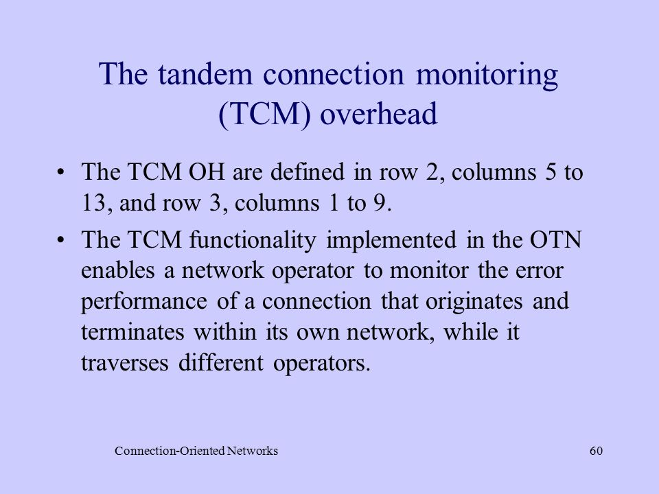 Connection-Oriented Networks60 The tandem connection monitoring (TCM) overhead The TCM OH are defined in row 2, columns 5 to 13, and row 3, columns 1 to 9.