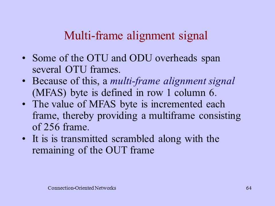 Connection-Oriented Networks64 Multi-frame alignment signal Some of the OTU and ODU overheads span several OTU frames.