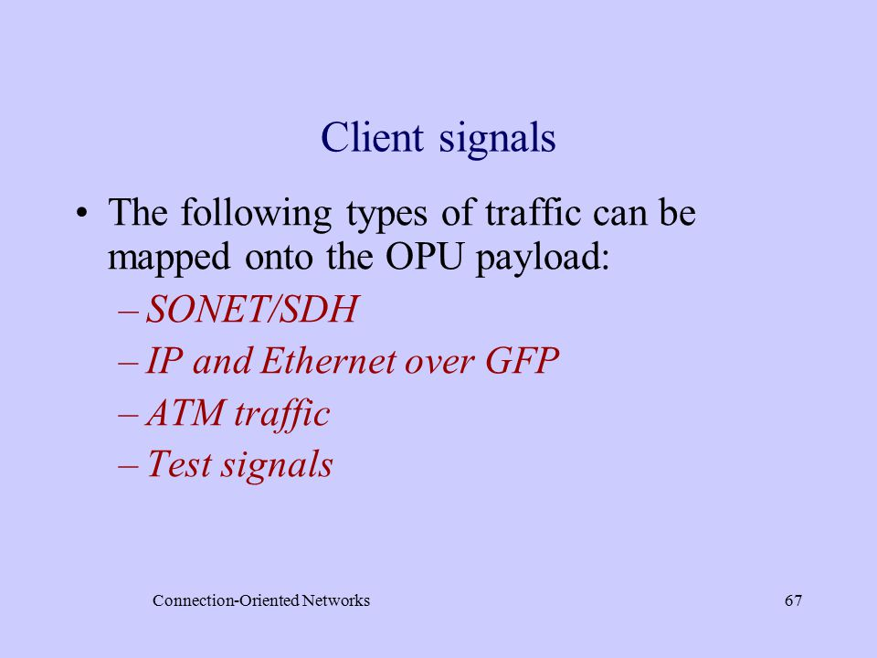 Connection-Oriented Networks67 Client signals The following types of traffic can be mapped onto the OPU payload: –SONET/SDH –IP and Ethernet over GFP –ATM traffic –Test signals
