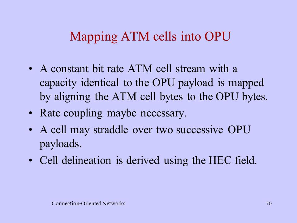 Connection-Oriented Networks70 Mapping ATM cells into OPU A constant bit rate ATM cell stream with a capacity identical to the OPU payload is mapped by aligning the ATM cell bytes to the OPU bytes.