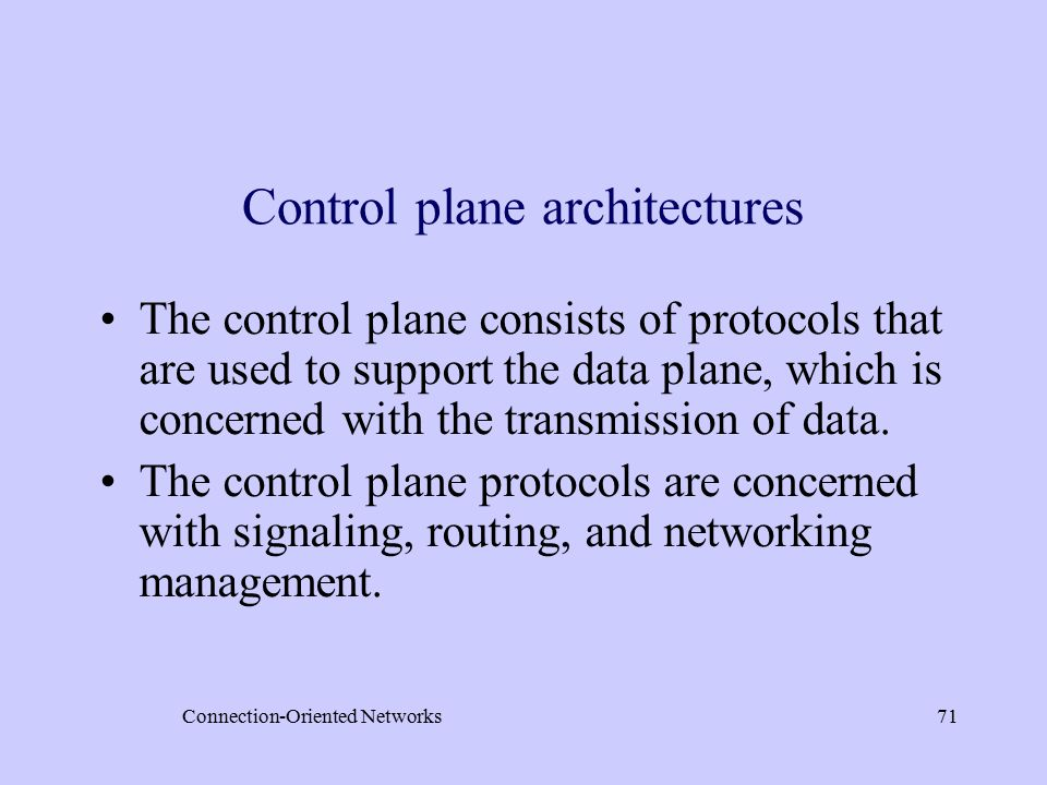 Connection-Oriented Networks71 Control plane architectures The control plane consists of protocols that are used to support the data plane, which is concerned with the transmission of data.