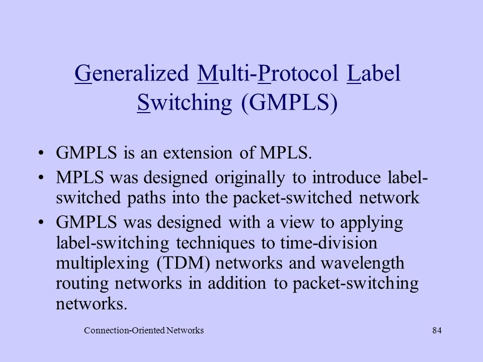 Connection-Oriented Networks84 Generalized Multi-Protocol Label Switching (GMPLS) GMPLS is an extension of MPLS.