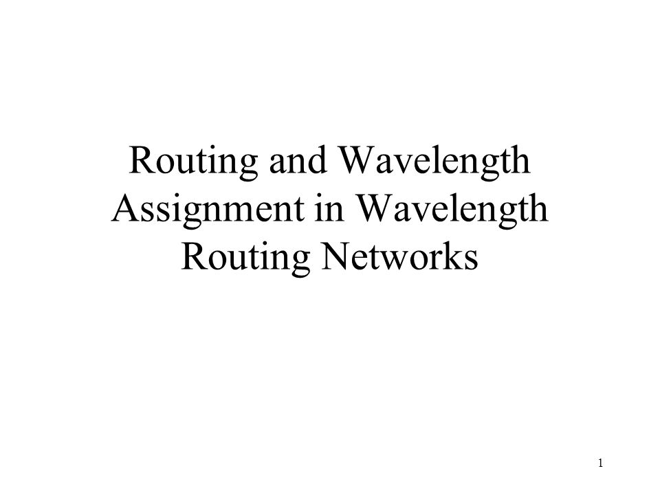 1 Routing and Wavelength Assignment in Wavelength Routing Networks