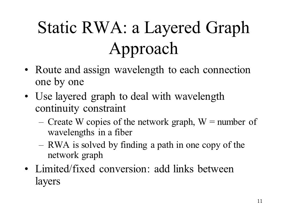 11 Static RWA: a Layered Graph Approach Route and assign wavelength to each connection one by one Use layered graph to deal with wavelength continuity constraint –Create W copies of the network graph, W = number of wavelengths in a fiber –RWA is solved by finding a path in one copy of the network graph Limited/fixed conversion: add links between layers