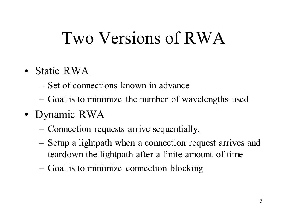 3 Two Versions of RWA Static RWA –Set of connections known in advance –Goal is to minimize the number of wavelengths used Dynamic RWA –Connection requests arrive sequentially.