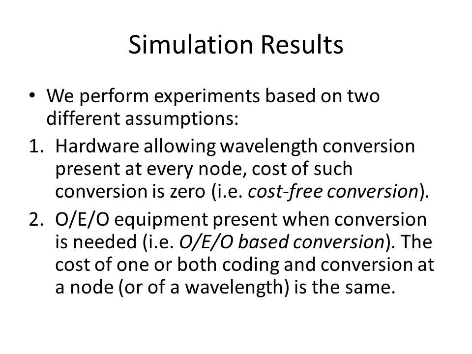 Simulation Results We perform experiments based on two different assumptions: 1.Hardware allowing wavelength conversion present at every node, cost of such conversion is zero (i.e.