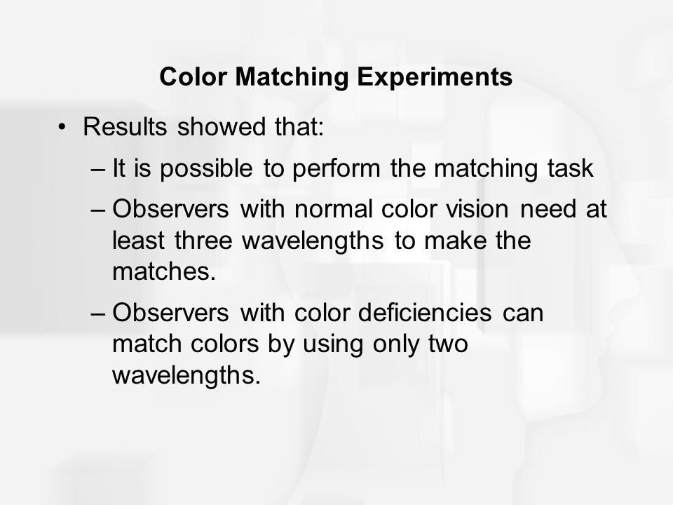 Color Matching Experiments Results showed that: –It is possible to perform the matching task –Observers with normal color vision need at least three wavelengths to make the matches.