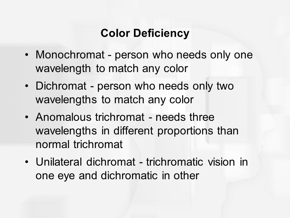 Color Deficiency Monochromat - person who needs only one wavelength to match any color Dichromat - person who needs only two wavelengths to match any color Anomalous trichromat - needs three wavelengths in different proportions than normal trichromat Unilateral dichromat - trichromatic vision in one eye and dichromatic in other