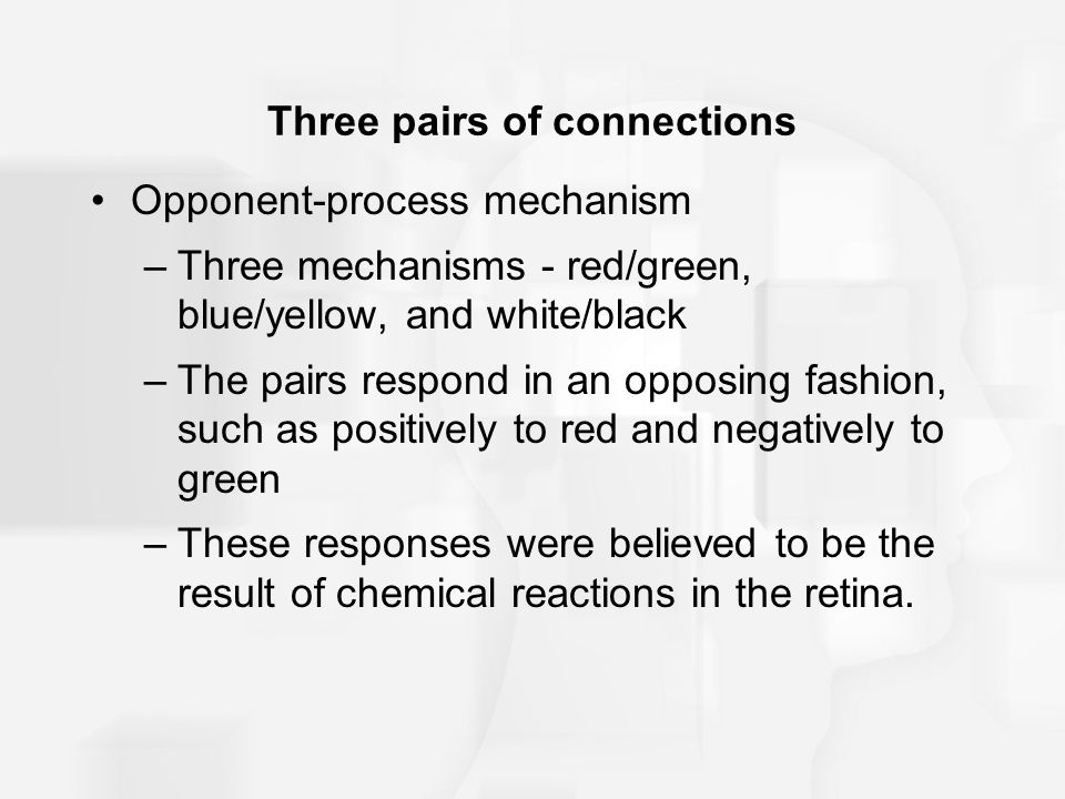 Three pairs of connections Opponent-process mechanism –Three mechanisms - red/green, blue/yellow, and white/black –The pairs respond in an opposing fashion, such as positively to red and negatively to green –These responses were believed to be the result of chemical reactions in the retina.