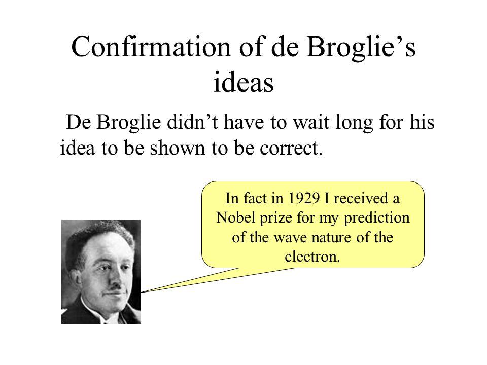 Confirmation of de Broglie's ideas De Broglie didn't have to wait long for his idea to be shown to be correct. In fact in 1929 I received a Nobel priz