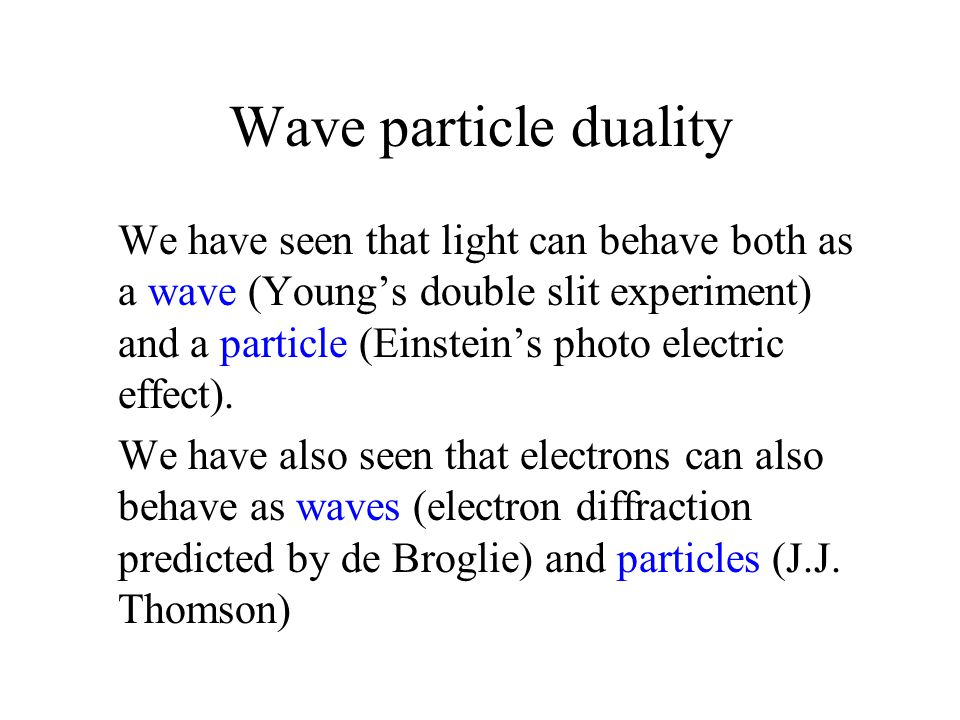 Wave particle duality We have seen that light can behave both as a wave (Young's double slit experiment) and a particle (Einstein's photo electric eff