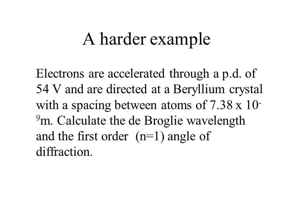 A harder example Electrons are accelerated through a p.d.