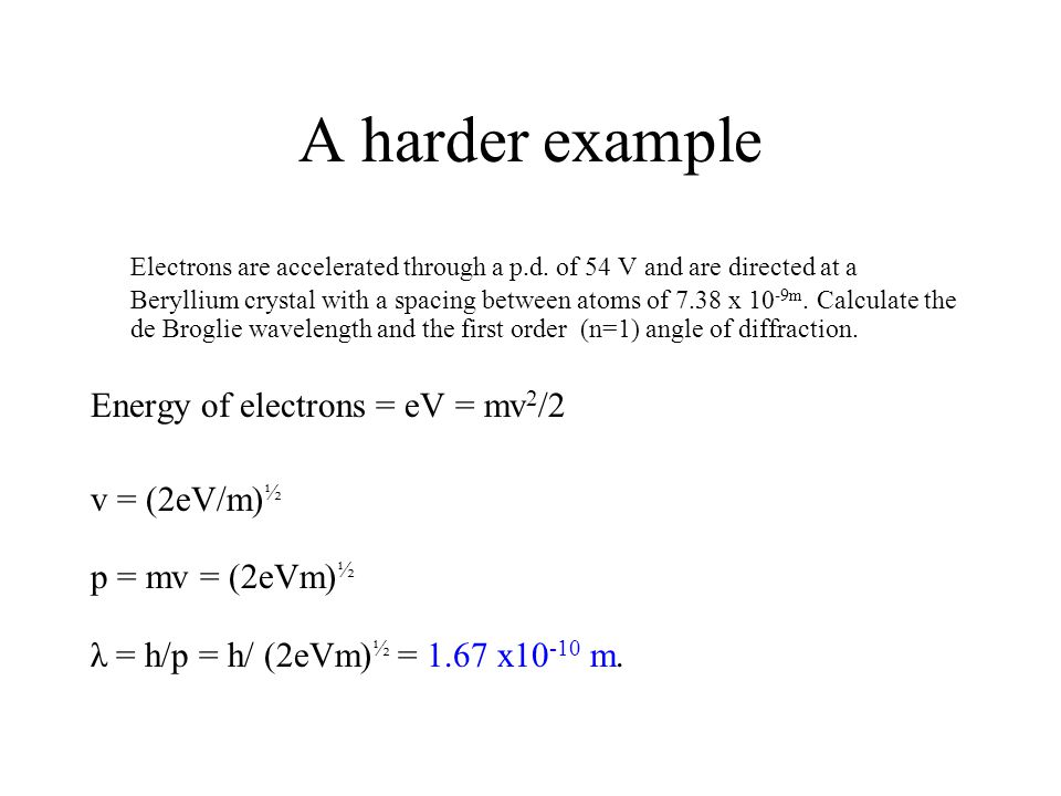 A harder example Electrons are accelerated through a p.d. of 54 V and are directed at a Beryllium crystal with a spacing between atoms of 7.38 x 10 -9