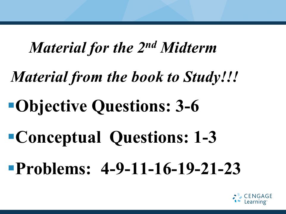 Material from the book to Study!!!  Objective Questions: 3-6  Conceptual Questions: 1-3  Problems: 4-9-11-16-19-21-23 Material for the 2 nd Midterm