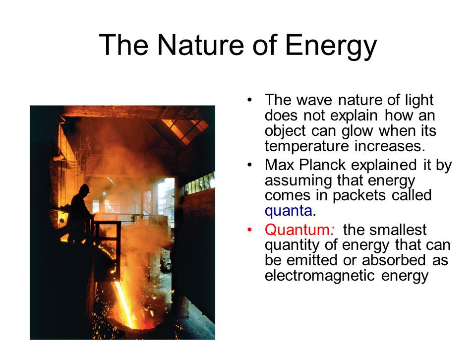 The Nature of Energy The wave nature of light does not explain how an object can glow when its temperature increases.