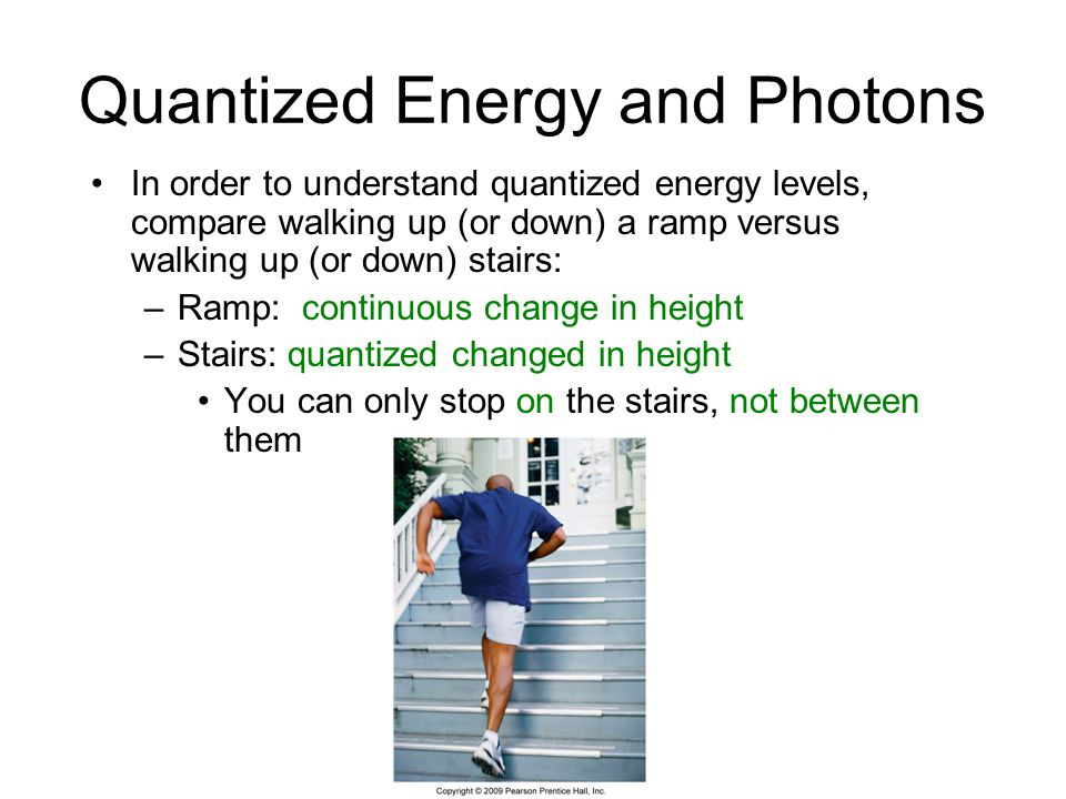 Quantized Energy and Photons In order to understand quantized energy levels, compare walking up (or down) a ramp versus walking up (or down) stairs: –Ramp: continuous change in height –Stairs: quantized changed in height You can only stop on the stairs, not between them