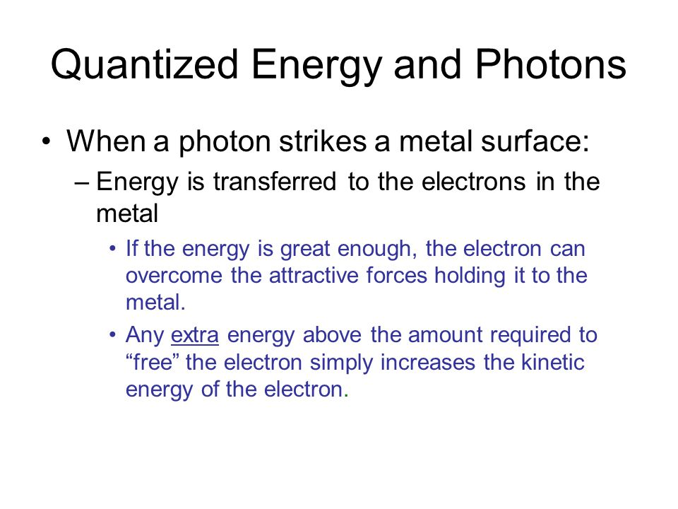 Quantized Energy and Photons When a photon strikes a metal surface: –Energy is transferred to the electrons in the metal If the energy is great enough, the electron can overcome the attractive forces holding it to the metal.