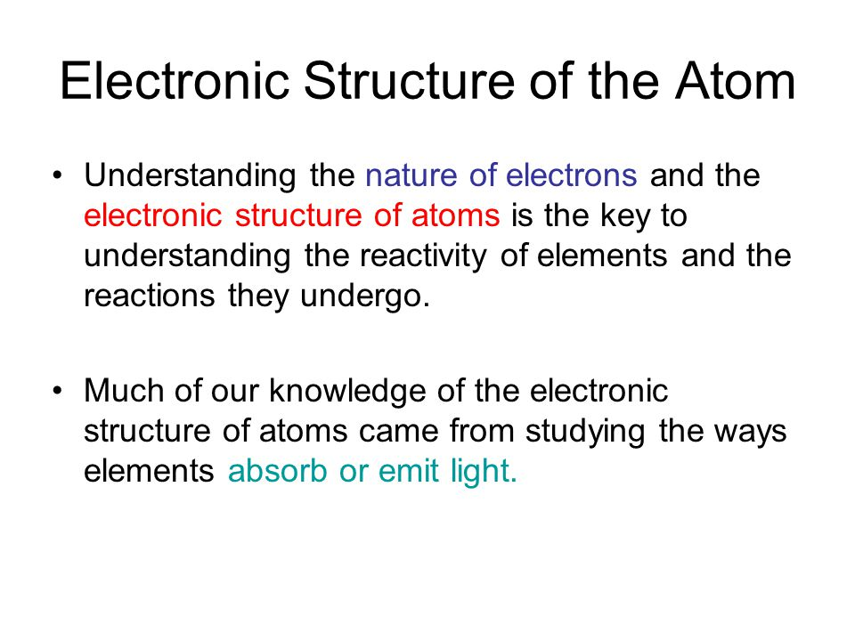 Electronic Structure of the Atom Understanding the nature of electrons and the electronic structure of atoms is the key to understanding the reactivity of elements and the reactions they undergo.
