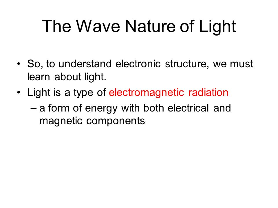 The Wave Nature of Light So, to understand electronic structure, we must learn about light.