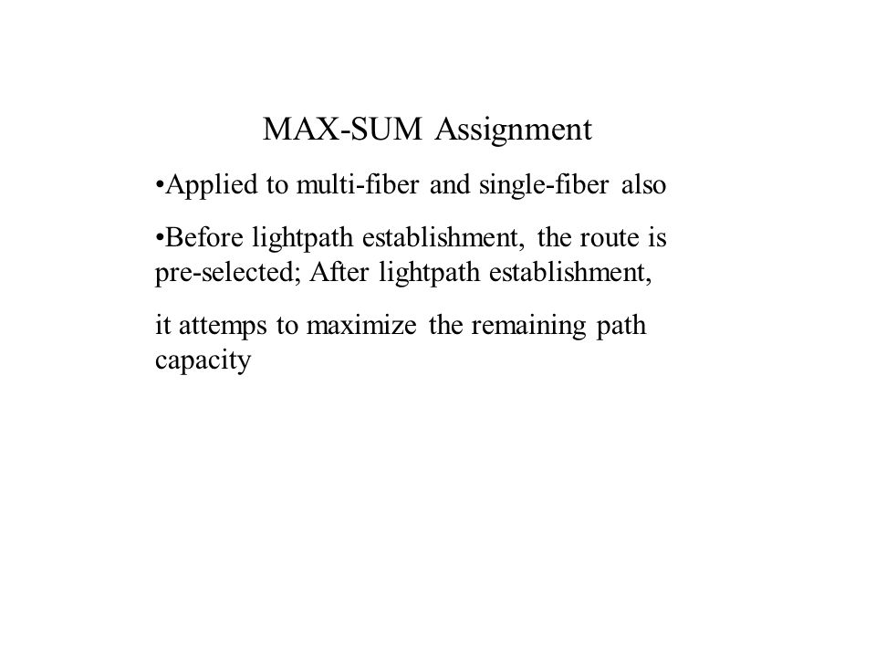 MAX-SUM Assignment Applied to multi-fiber and single-fiber also Before lightpath establishment, the route is pre-selected; After lightpath establishment, it attemps to maximize the remaining path capacity