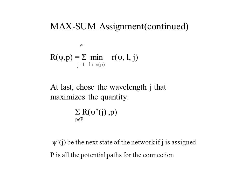MAX-SUM Assignment(continued) w R(ψ,p) = Σ min r(ψ, l, j) j=1 l є π(p) At last, chose the wavelength j that maximizes the quantity: Σ R(ψ'(j),p) pєP ψ'(j) be the next state of the network if j is assigned P is all the potential paths for the connection