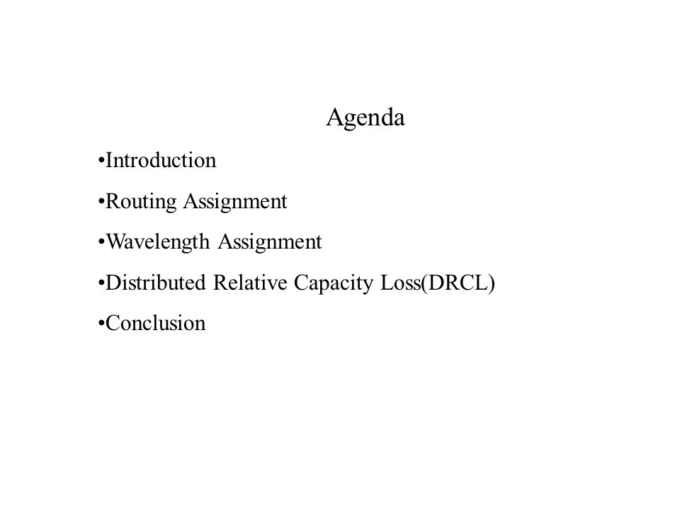 Agenda Introduction Routing Assignment Wavelength Assignment Distributed Relative Capacity Loss(DRCL) Conclusion
