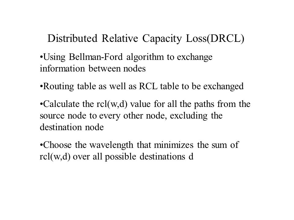 Distributed Relative Capacity Loss(DRCL) Using Bellman-Ford algorithm to exchange information between nodes Routing table as well as RCL table to be exchanged Calculate the rcl(w,d) value for all the paths from the source node to every other node, excluding the destination node Choose the wavelength that minimizes the sum of rcl(w,d) over all possible destinations d