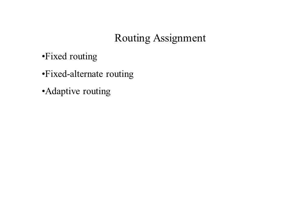Routing Assignment Fixed routing Fixed-alternate routing Adaptive routing