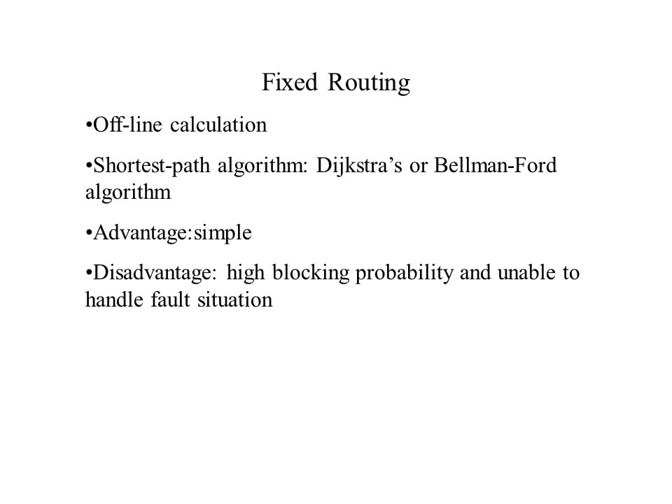Fixed Routing Off-line calculation Shortest-path algorithm: Dijkstra's or Bellman-Ford algorithm Advantage:simple Disadvantage: high blocking probability and unable to handle fault situation
