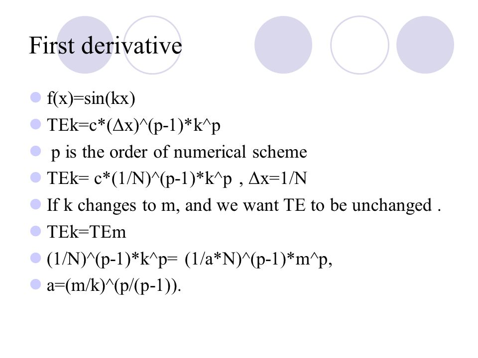 First derivative f(x)=sin(kx) TEk=c*(Δx)^(p-1)*k^p p is the order of numerical scheme TEk= c*(1/N)^(p-1)*k^p, Δx=1/N If k changes to m, and we want TE to be unchanged.