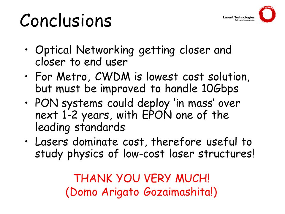 Conclusions Optical Networking getting closer and closer to end user For Metro, CWDM is lowest cost solution, but must be improved to handle 10Gbps PON systems could deploy 'in mass' over next 1-2 years, with EPON one of the leading standards Lasers dominate cost, therefore useful to study physics of low-cost laser structures.
