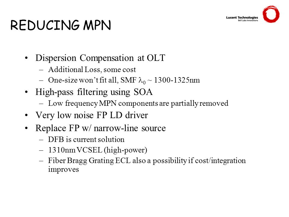 REDUCING MPN Dispersion Compensation at OLT –Additional Loss, some cost –One-size won't fit all, SMF 0 ~ 1300-1325nm High-pass filtering using SOA –Low frequency MPN components are partially removed Very low noise FP LD driver Replace FP w/ narrow-line source –DFB is current solution –1310nm VCSEL (high-power) –Fiber Bragg Grating ECL also a possibility if cost/integration improves