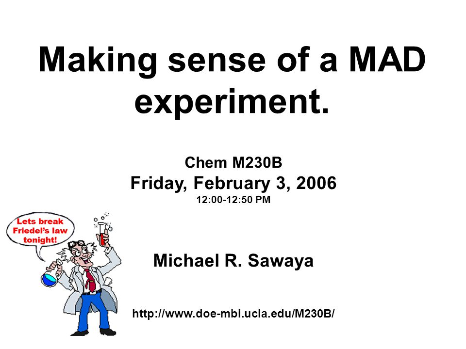 Making sense of a MAD experiment. Chem M230B Friday, February 3, 2006 12:00-12:50 PM Michael R.