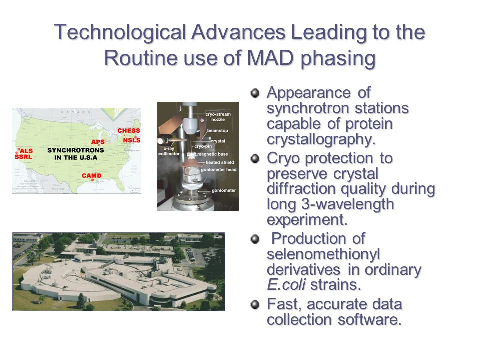 Technological Advances Leading to the Routine use of MAD phasing Appearance of synchrotron stations capable of protein crystallography.
