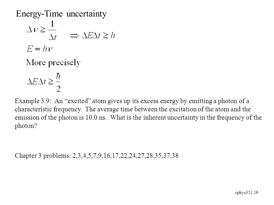 cphys351:16 Energy-Time uncertainty Example 3.9: An excited atom gives up its excess energy by emitting a photon of a characteristic frequency.