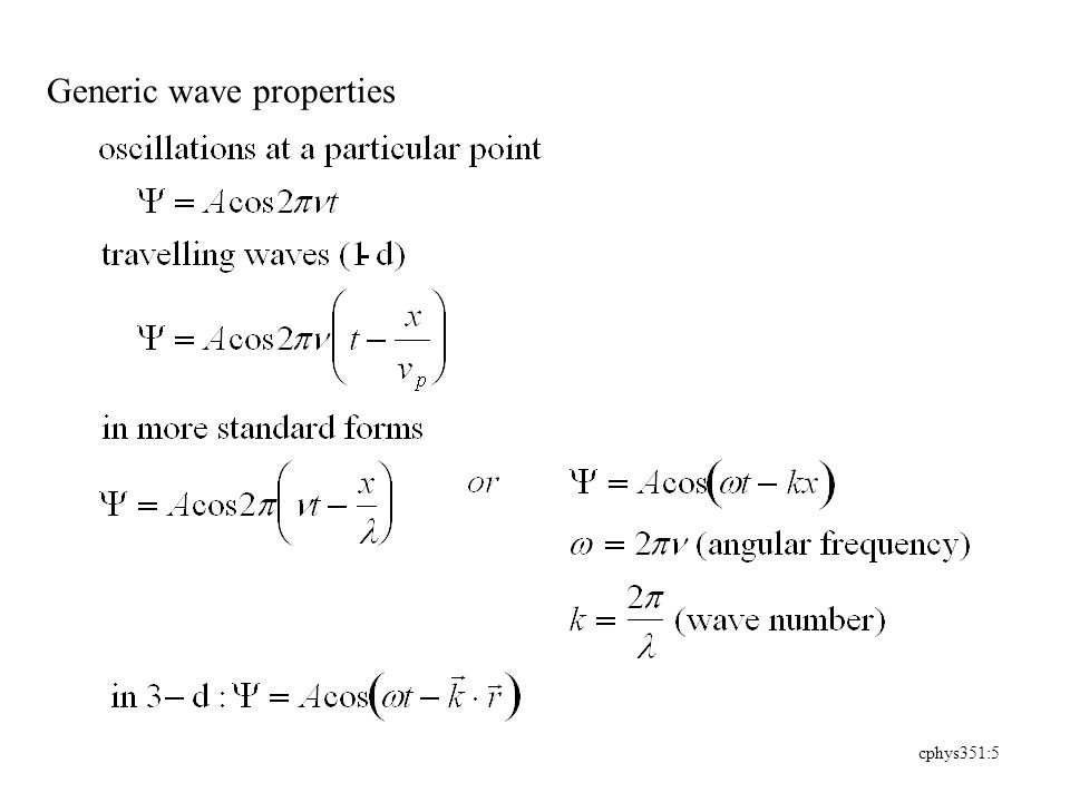 cphys351:6 phase and group velocities simple plane wave inadequate to describe particle motion problems with phase velocity and infinite wave train represent particle with wave packet (wave group) simplified version: superposition of two waves of slightly different wavelength -if wave velocity is independent of wavlength, each wave (and thus the packet) travel at the same speed -if wave velocity is depends upon wavlength, each wave travels at a different speed, in turn different from the wave packet speed.