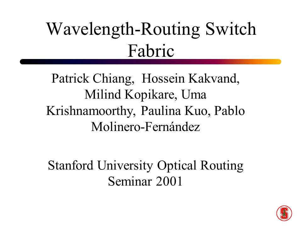 Wavelength-Routing Switch Fabric Patrick Chiang, Hossein Kakvand, Milind Kopikare, Uma Krishnamoorthy, Paulina Kuo, Pablo Molinero-Fernández Stanford University Optical Routing Seminar 2001