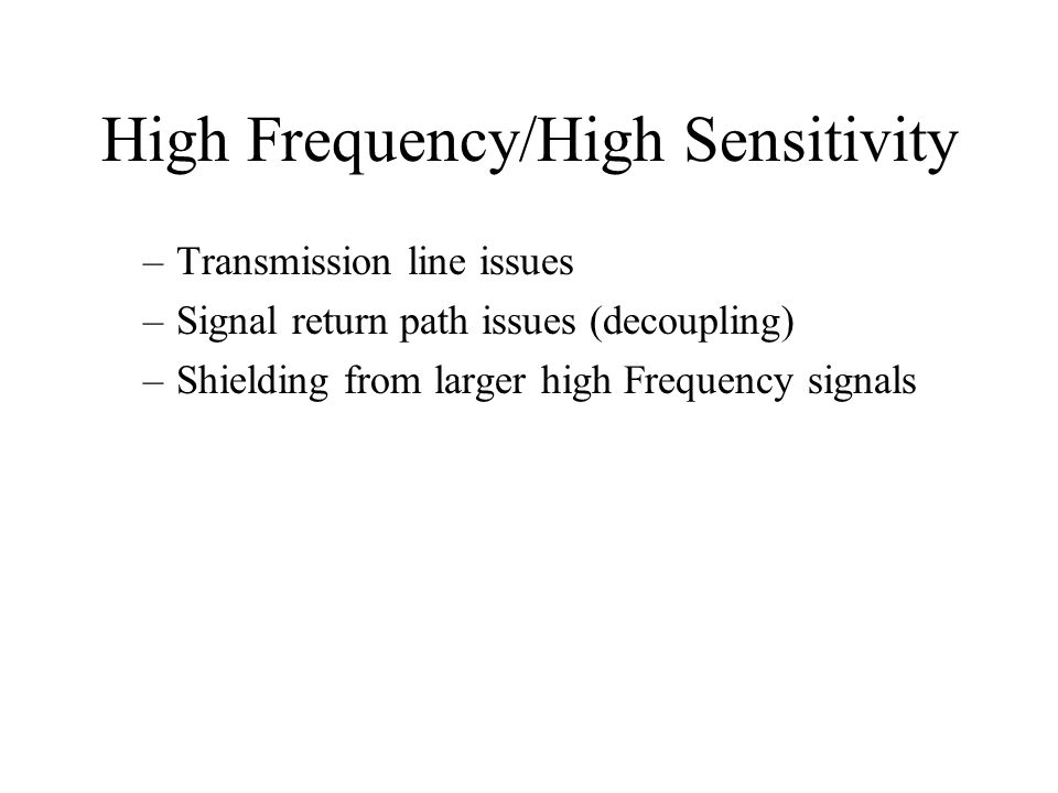 High Frequency/High Sensitivity –Transmission line issues –Signal return path issues (decoupling) –Shielding from larger high Frequency signals