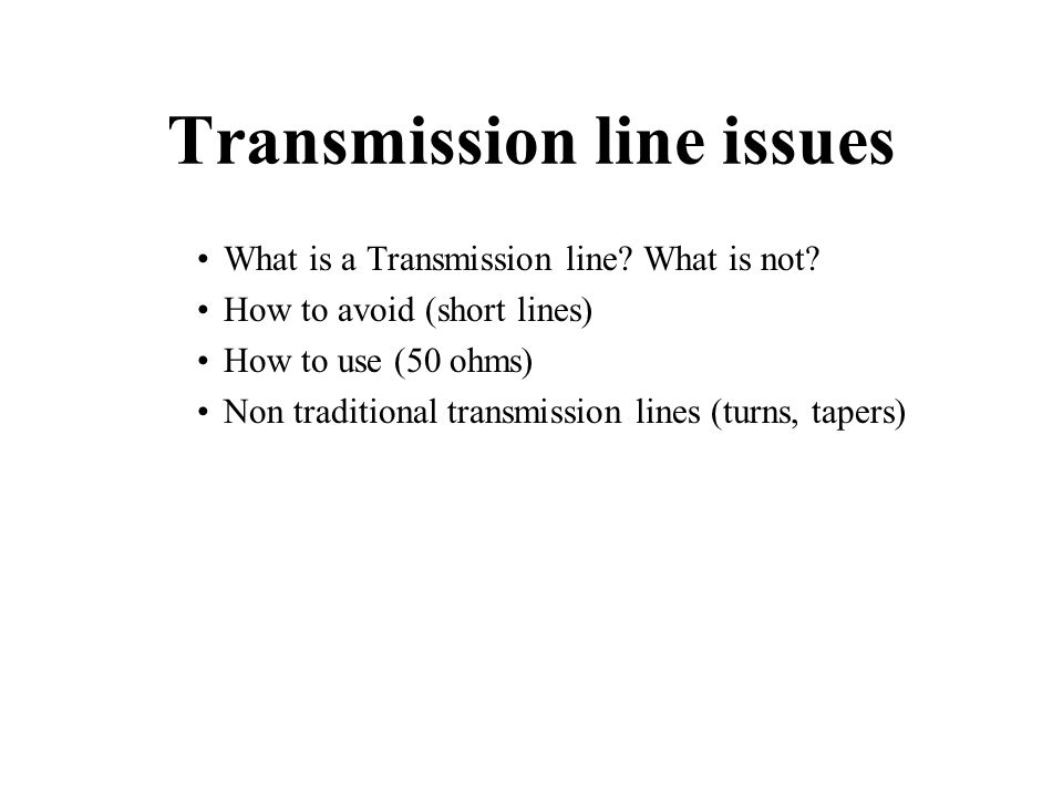 Transmission line issues What is a Transmission line? What is not? How to avoid (short lines) How to use (50 ohms) Non traditional transmission lines