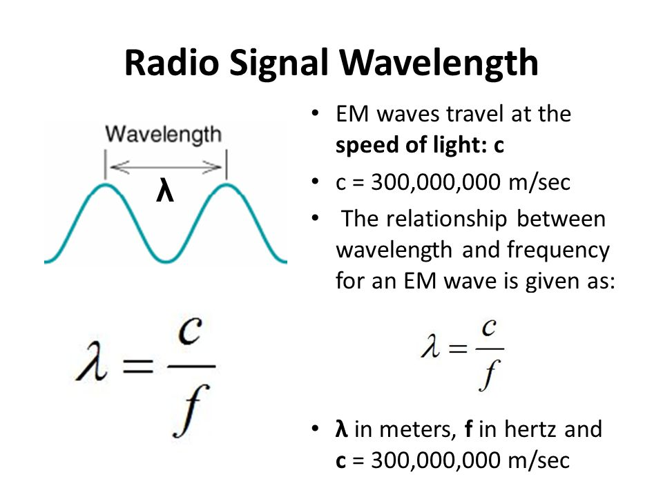 Radio Signal Wavelength EM waves travel at the speed of light: c c = 300,000,000 m/sec The relationship between wavelength and frequency for an EM wave is given as: λ in meters, f in hertz and c = 300,000,000 m/sec λ