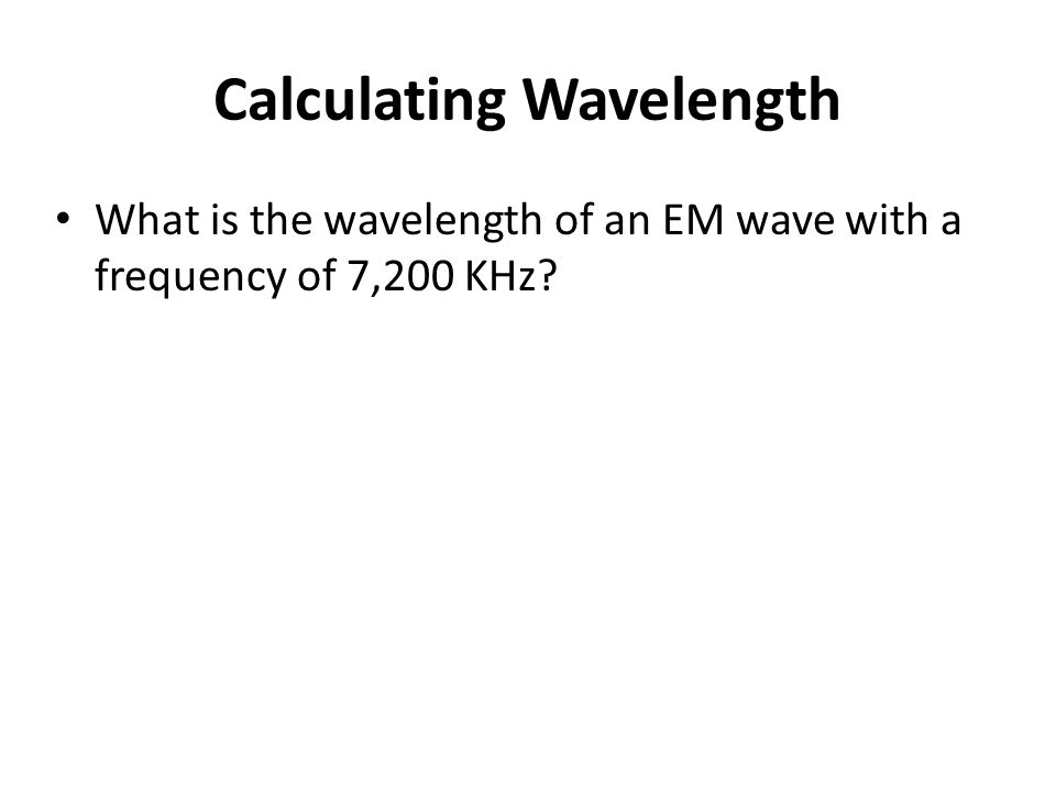Calculating Wavelength What is the wavelength of an EM wave with a frequency of 7,200 KHz