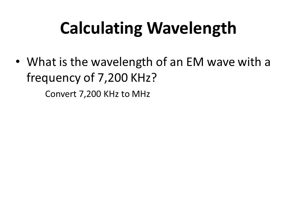 Calculating Wavelength What is the wavelength of an EM wave with a frequency of 7,200 KHz.