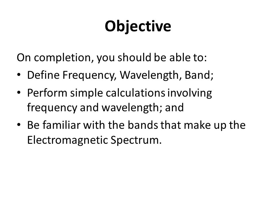Objective On completion, you should be able to: Define Frequency, Wavelength, Band; Perform simple calculations involving frequency and wavelength; and Be familiar with the bands that make up the Electromagnetic Spectrum.