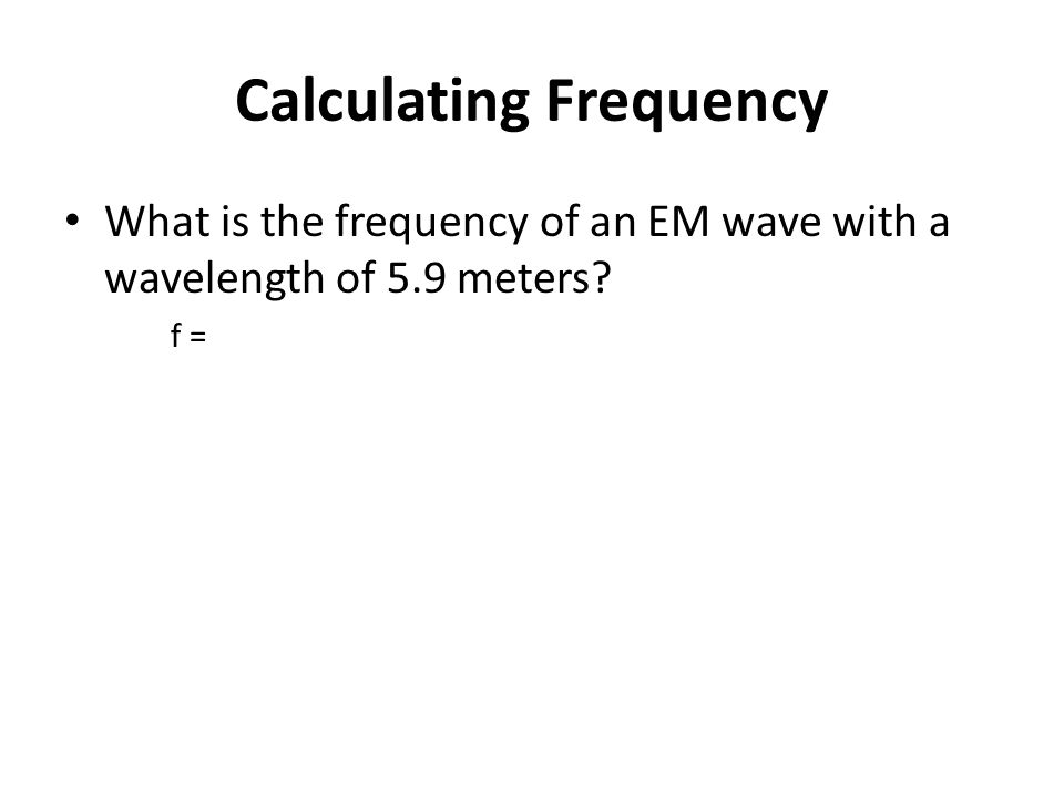 Calculating Frequency What is the frequency of an EM wave with a wavelength of 5.9 meters f =