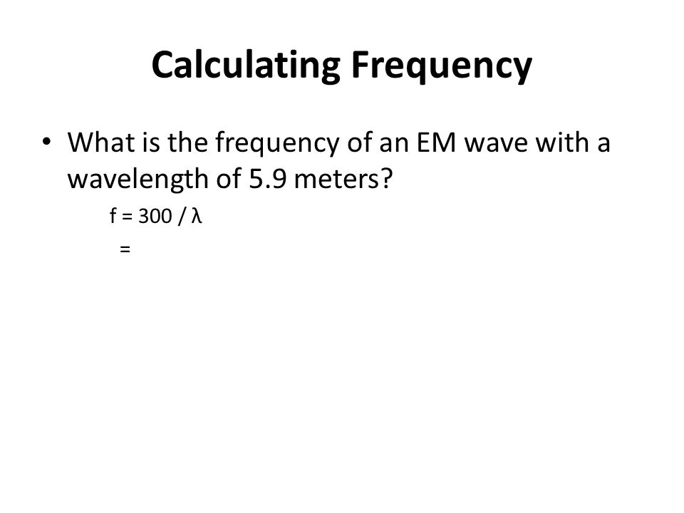 Calculating Frequency What is the frequency of an EM wave with a wavelength of 5.9 meters.