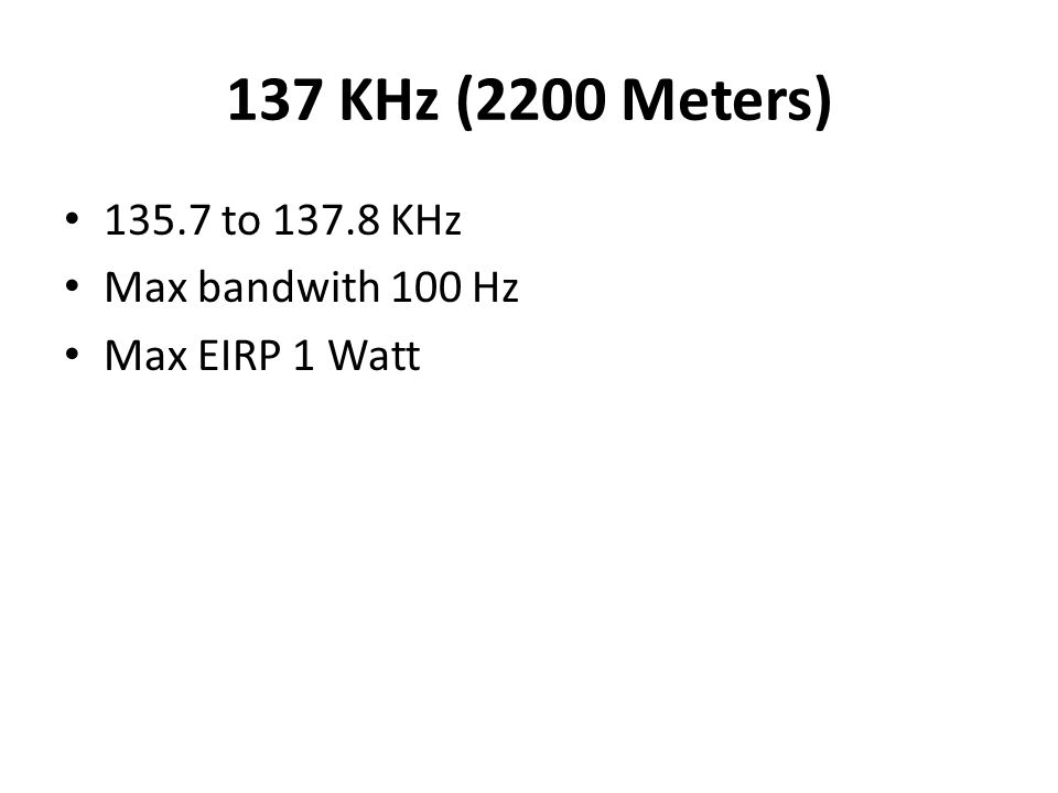 137 KHz (2200 Meters) 135.7 to 137.8 KHz Max bandwith 100 Hz Max EIRP 1 Watt