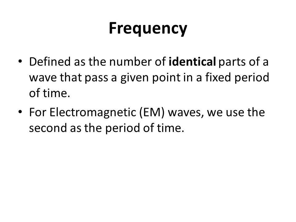Frequency Defined as the number of identical parts of a wave that pass a given point in a fixed period of time.