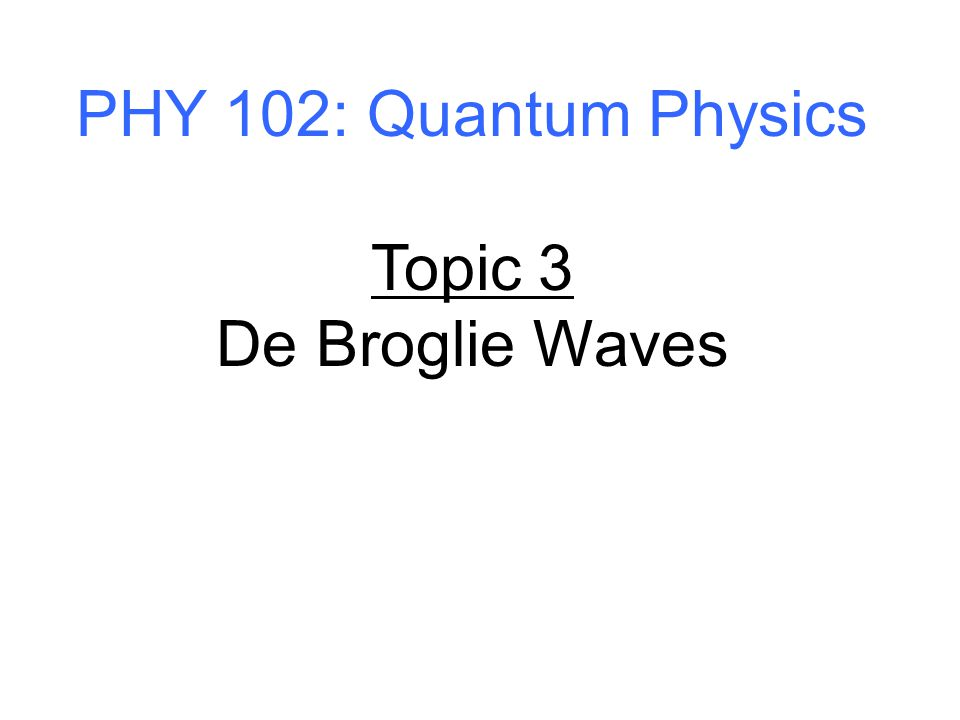 PHY 102: Quantum Physics Topic 3 De Broglie Waves
